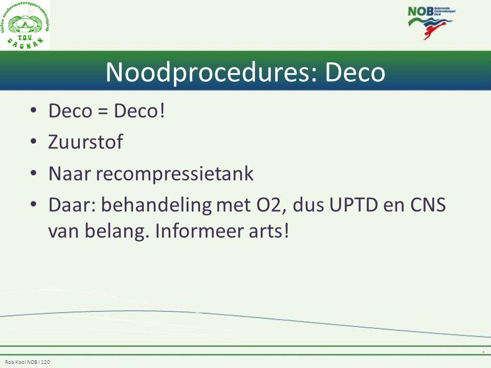 Rob Kool NOB I 120 Deco = Deco! Zuurstof Naar recompressietank Daar: behandeling met O2, dus UPTD en CNS van belang. Informeer arts! Noodprocedures: D