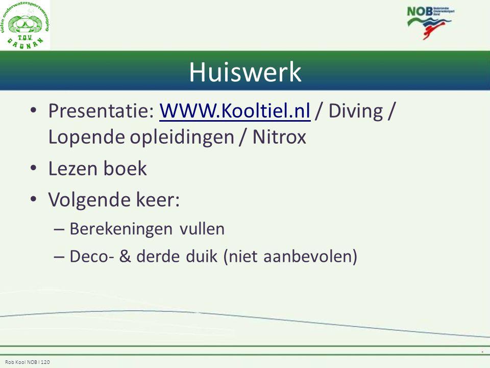 Rob Kool NOB I 120 Huiswerk Presentatie: WWW.Kooltiel.nl / Diving / Lopende opleidingen / NitroxWWW.Kooltiel.nl Lezen boek Volgende keer: – Berekeningen vullen – Deco- & derde duik (niet aanbevolen)
