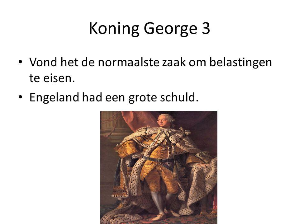 Koning George 3 Vond het de normaalste zaak om belastingen te eisen. Engeland had een grote schuld.
