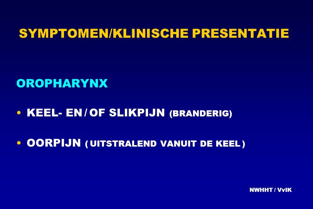 SYMPTOMEN/KLINISCHE PRESENTATIE OROPHARYNX KEEL- EN / OF SLIKPIJN (BRANDERIG) OORPIJN ( UITSTRALEND VANUIT DE KEEL ) NWHHT / VvIK