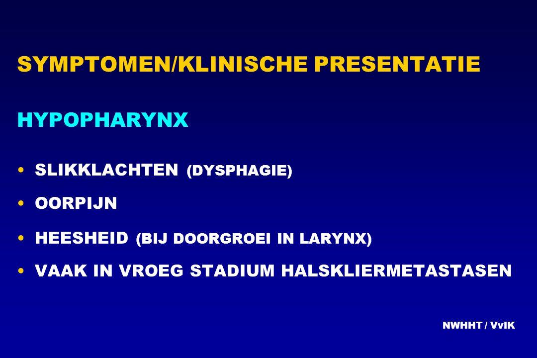 SYMPTOMEN/KLINISCHE PRESENTATIE HYPOPHARYNX SLIKKLACHTEN (DYSPHAGIE) OORPIJN HEESHEID (BIJ DOORGROEI IN LARYNX) VAAK IN VROEG STADIUM HALSKLIERMETASTA