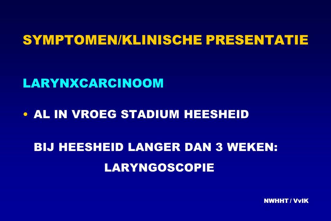 SYMPTOMEN/KLINISCHE PRESENTATIE LARYNXCARCINOOM AL IN VROEG STADIUM HEESHEID BIJ HEESHEID LANGER DAN 3 WEKEN: LARYNGOSCOPIE NWHHT / VvIK