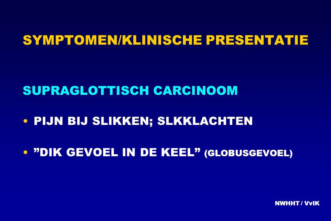 """SYMPTOMEN/KLINISCHE PRESENTATIE SUPRAGLOTTISCH CARCINOOM PIJN BIJ SLIKKEN; SLKKLACHTEN """"DIK GEVOEL IN DE KEEL"""" (GLOBUSGEVOEL) NWHHT / VvIK"""