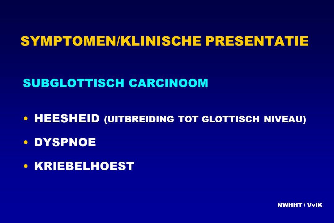 SYMPTOMEN/KLINISCHE PRESENTATIE SUBGLOTTISCH CARCINOOM HEESHEID (UITBREIDING TOT GLOTTISCH NIVEAU) DYSPNOE KRIEBELHOEST NWHHT / VvIK