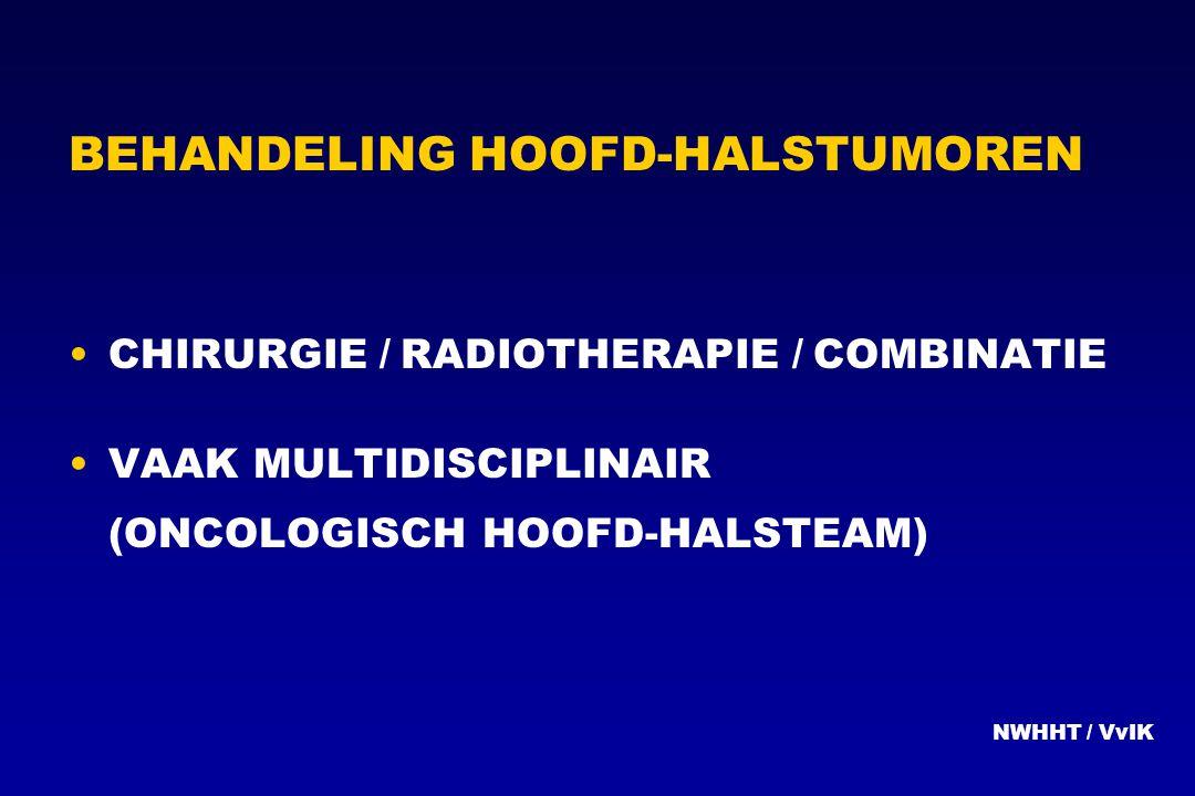 BEHANDELING HOOFD-HALSTUMOREN CHIRURGIE / RADIOTHERAPIE / COMBINATIE VAAK MULTIDISCIPLINAIR (ONCOLOGISCH HOOFD-HALSTEAM) NWHHT / VvIK