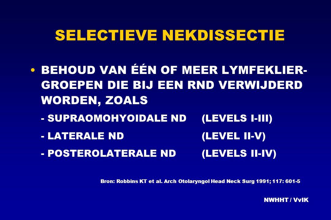 SELECTIEVE NEKDISSECTIE BEHOUD VAN ÉÉN OF MEER LYMFEKLIER- GROEPEN DIE BIJ EEN RND VERWIJDERD WORDEN, ZOALS - SUPRAOMOHYOIDALE ND(LEVELS I-III) - LATE