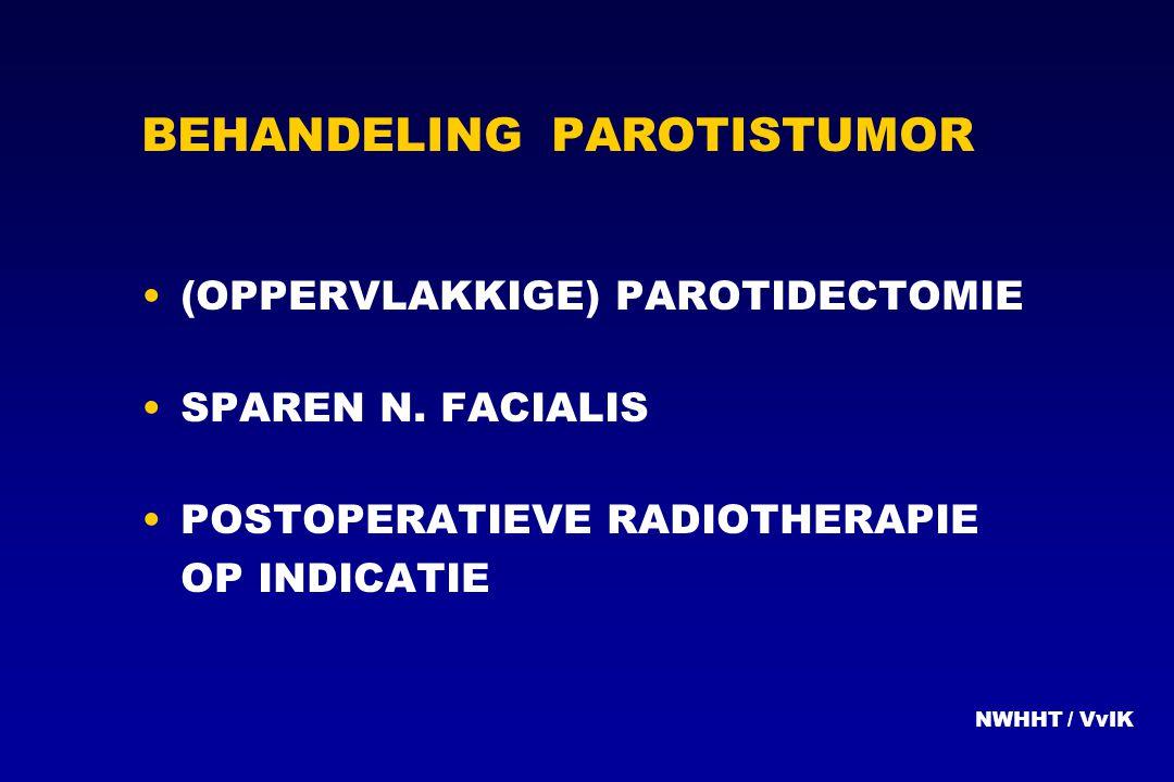 BEHANDELING PAROTISTUMOR (OPPERVLAKKIGE) PAROTIDECTOMIE SPAREN N. FACIALIS POSTOPERATIEVE RADIOTHERAPIE OP INDICATIE NWHHT / VvIK