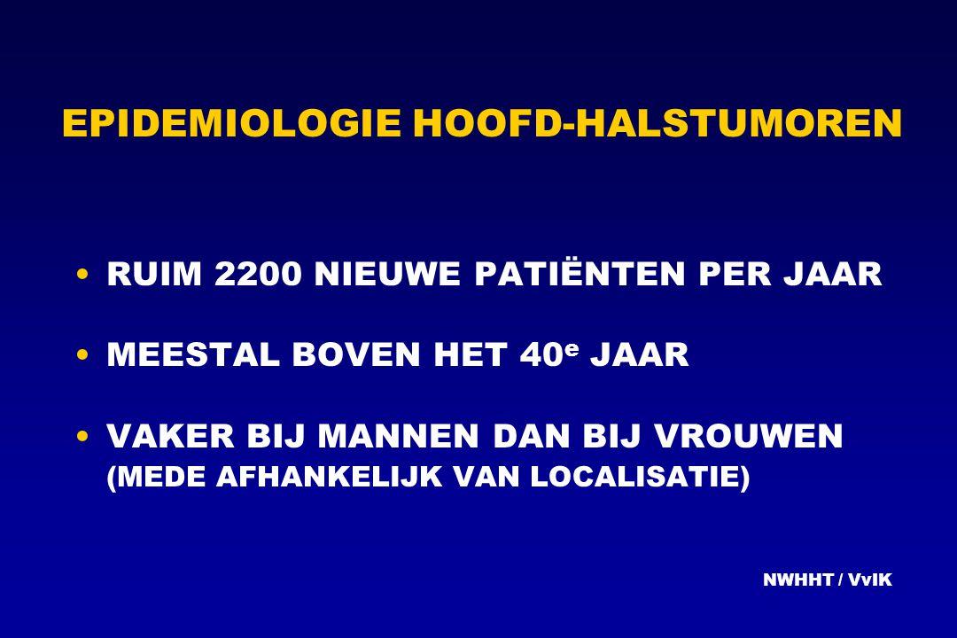 EPIDEMIOLOGIE HOOFD-HALSTUMOREN RUIM 2200 NIEUWE PATIËNTEN PER JAAR MEESTAL BOVEN HET 40 e JAAR VAKER BIJ MANNEN DAN BIJ VROUWEN (MEDE AFHANKELIJK VAN