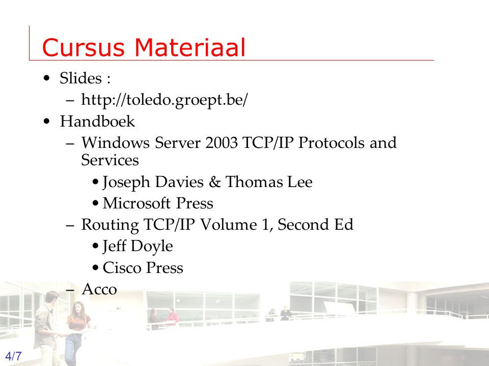 2003-2004 - Information management 4 Groep T Leuven – Information department 4/7 Cursus Materiaal Slides : –http://toledo.groept.be/ Handboek –Windows Server 2003 TCP/IP Protocols and Services Joseph Davies & Thomas Lee Microsoft Press –Routing TCP/IP Volume 1, Second Ed Jeff Doyle Cisco Press –Acco