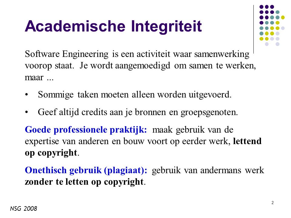 NSG 2008 23 Cursus thema's: schaal Technieken voor grote en erg grote systemen Software ontwerp Software architectuur Objectgeoriënteerd ontwerp Afhankelijke systemen Betrouwbaarheid Verificatie Oude systemen