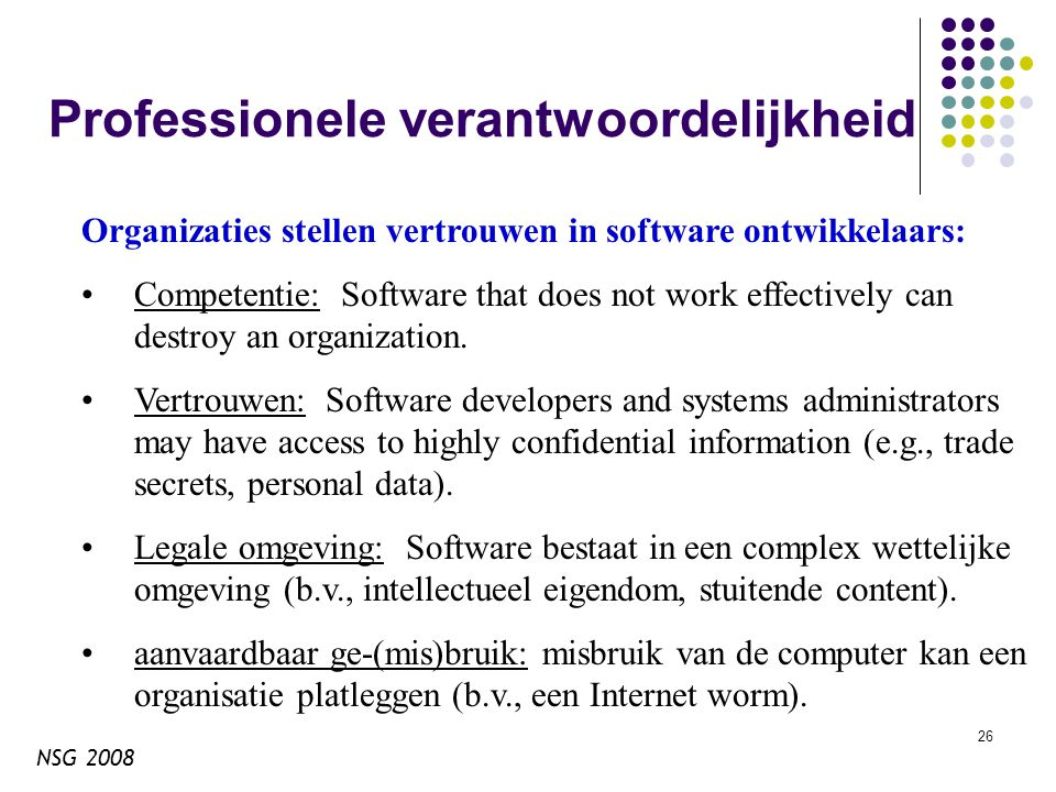 NSG 2008 26 Professionele verantwoordelijkheid Organizaties stellen vertrouwen in software ontwikkelaars: Competentie: Software that does not work effectively can destroy an organization.