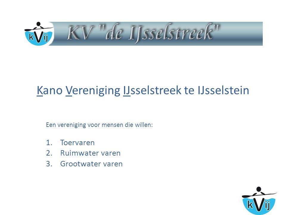 Kano Vereniging IJsselstreek te IJsselstein Een vereniging voor mensen die willen: 1.Toervaren 2.Ruimwater varen 3.Grootwater varen
