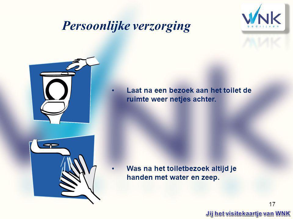 17 Persoonlijke verzorging Laat na een bezoek aan het toilet de ruimte weer netjes achter. Was na het toiletbezoek altijd je handen met water en zeep.