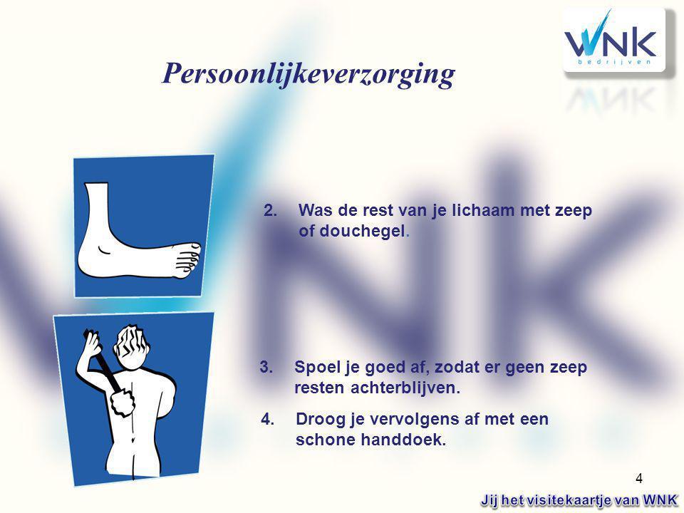 4 Persoonlijkeverzorging 2.Was de rest van je lichaam met zeep of douchegel. 3.Spoel je goed af, zodat er geen zeep resten achterblijven. 4.Droog je v