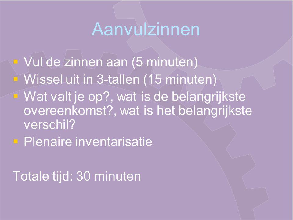 Aanvulzinnen   Vul de zinnen aan (5 minuten)   Wissel uit in 3-tallen (15 minuten)   Wat valt je op?, wat is de belangrijkste overeenkomst?, wat is het belangrijkste verschil.