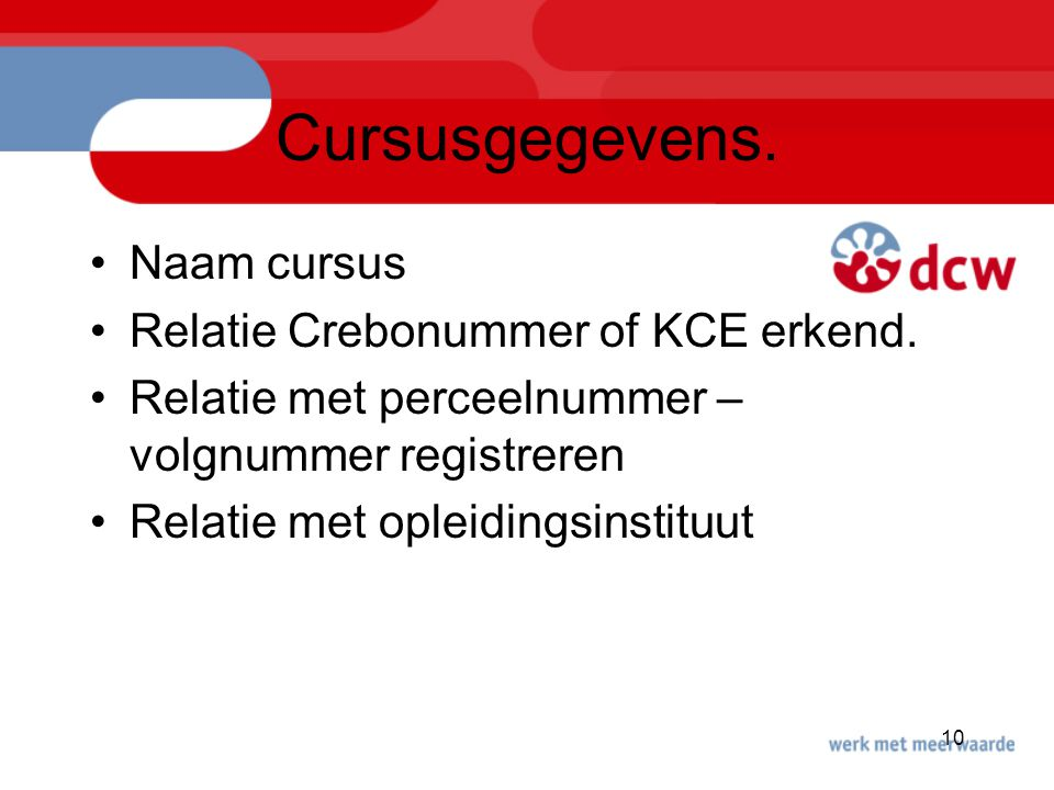 10 Cursusgegevens. Naam cursus Relatie Crebonummer of KCE erkend. Relatie met perceelnummer – volgnummer registreren Relatie met opleidingsinstituut
