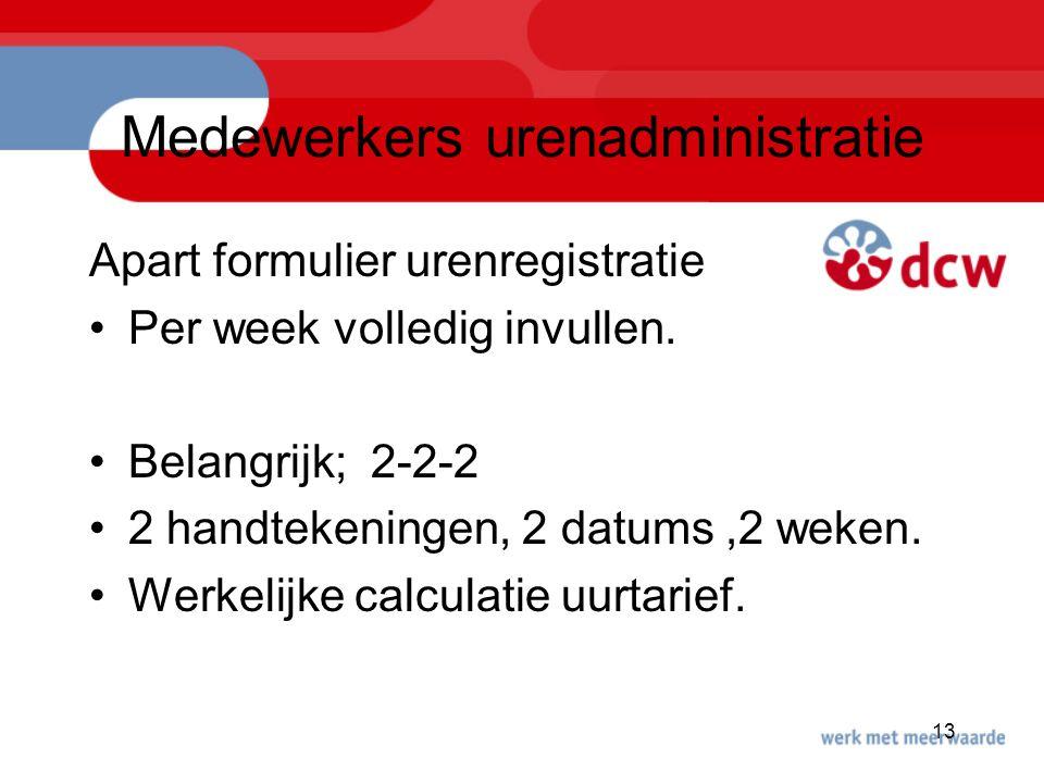 13 Medewerkers urenadministratie Apart formulier urenregistratie Per week volledig invullen. Belangrijk; 2-2-2 2 handtekeningen, 2 datums,2 weken. Wer