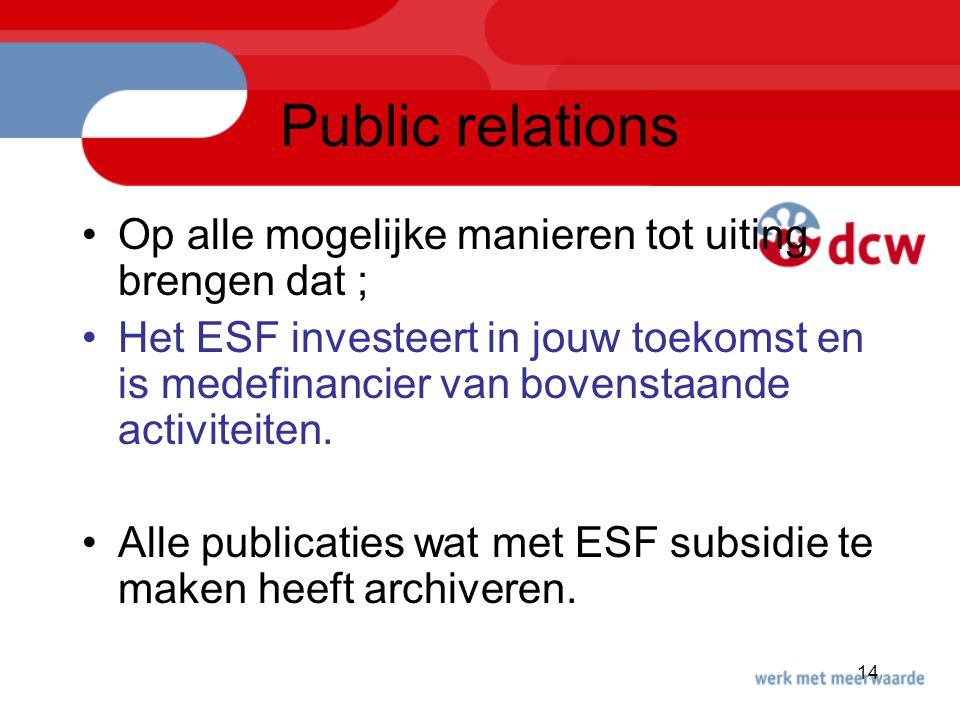14 Public relations Op alle mogelijke manieren tot uiting brengen dat ; Het ESF investeert in jouw toekomst en is medefinancier van bovenstaande activiteiten.
