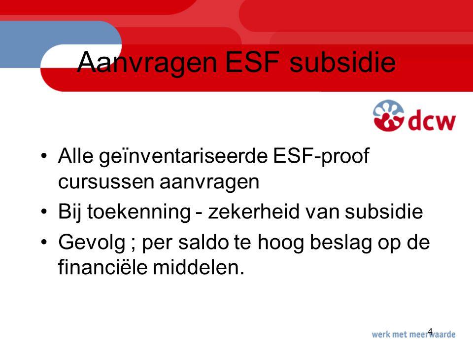 4 Aanvragen ESF subsidie Alle geïnventariseerde ESF-proof cursussen aanvragen Bij toekenning - zekerheid van subsidie Gevolg ; per saldo te hoog besla