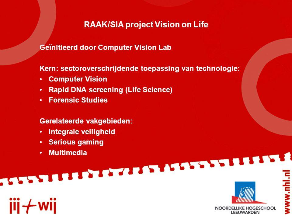 RAAK/SIA project Vision on Life Geïnitieerd door Computer Vision Lab Kern: sectoroverschrijdende toepassing van technologie: Computer Vision Rapid DNA screening (Life Science) Forensic Studies Gerelateerde vakgebieden: Integrale veiligheid Serious gaming Multimedia