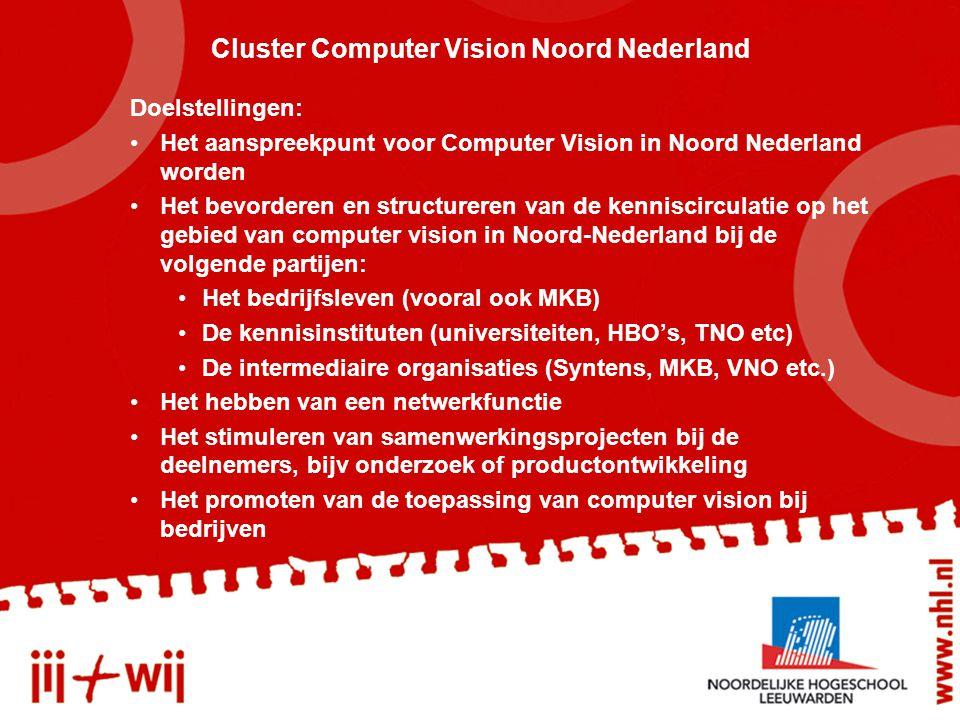 Cluster Computer Vision Noord Nederland Doelstellingen: Het aanspreekpunt voor Computer Vision in Noord Nederland worden Het bevorderen en structureren van de kenniscirculatie op het gebied van computer vision in Noord-Nederland bij de volgende partijen: Het bedrijfsleven (vooral ook MKB) De kennisinstituten (universiteiten, HBO's, TNO etc) De intermediaire organisaties (Syntens, MKB, VNO etc.) Het hebben van een netwerkfunctie Het stimuleren van samenwerkingsprojecten bij de deelnemers, bijv onderzoek of productontwikkeling Het promoten van de toepassing van computer vision bij bedrijven