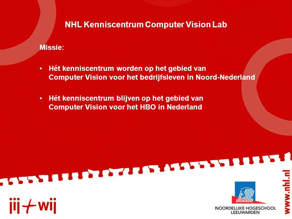 NHL Kenniscentrum Computer Vision Lab Missie: Hét kenniscentrum worden op het gebied van Computer Vision voor het bedrijfsleven in Noord-Nederland Hét kenniscentrum blijven op het gebied van Computer Vision voor het HBO in Nederland