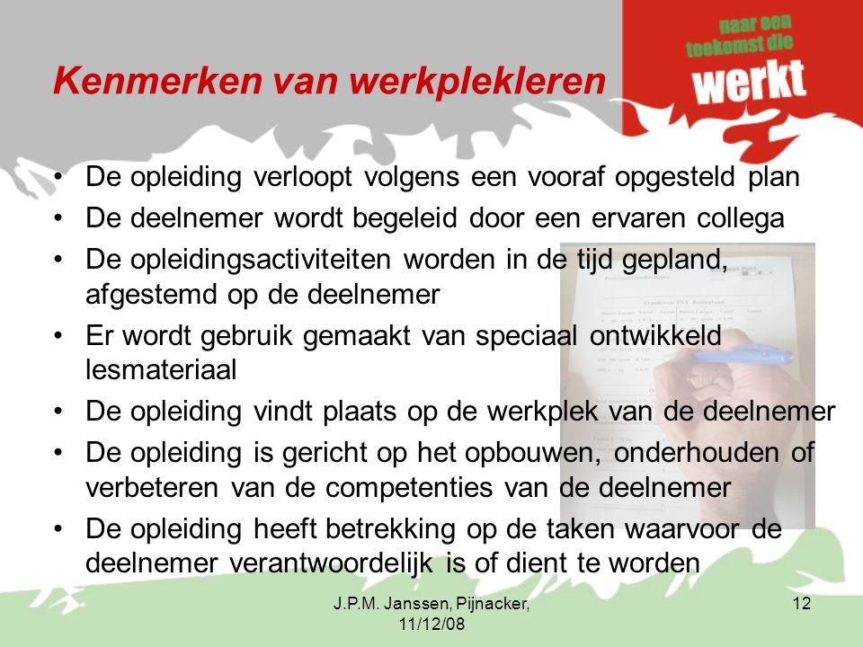 J.P.M. Janssen, Pijnacker, 11/12/08 12 Kenmerken van werkplekleren De opleiding verloopt volgens een vooraf opgesteld plan De deelnemer wordt begeleid