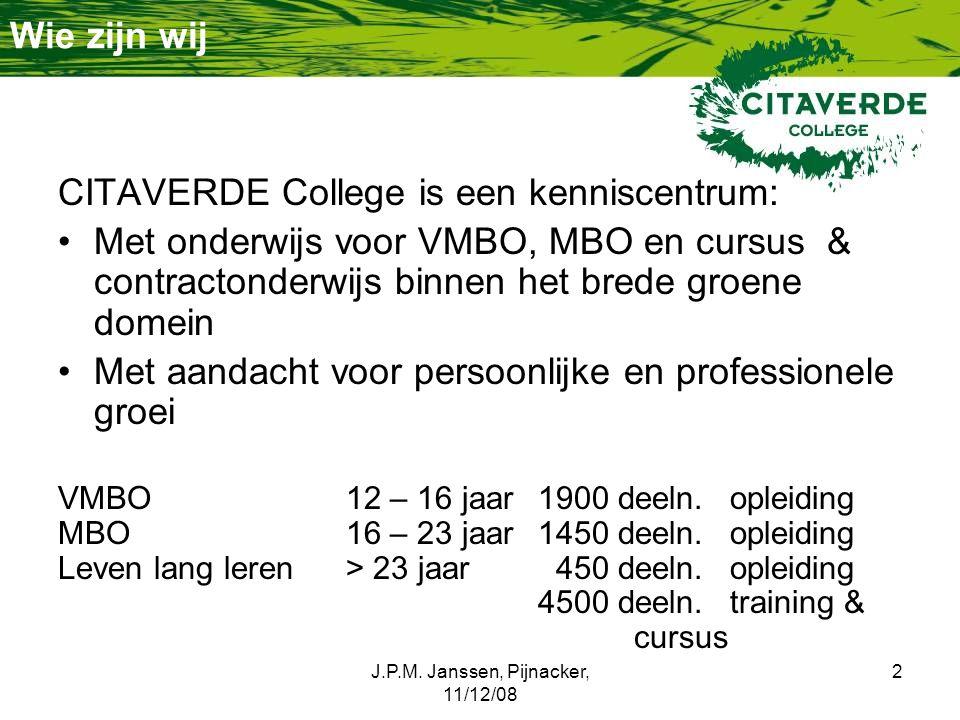J.P.M. Janssen, Pijnacker, 11/12/08 2 Wie zijn wij CITAVERDE College is een kenniscentrum: Met onderwijs voor VMBO, MBO en cursus & contractonderwijs