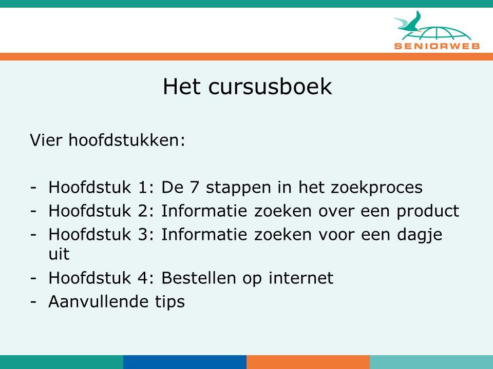 Het cursusboek Vier hoofdstukken: -Hoofdstuk 1: De 7 stappen in het zoekproces -Hoofdstuk 2: Informatie zoeken over een product -Hoofdstuk 3: Informatie zoeken voor een dagje uit -Hoofdstuk 4: Bestellen op internet -Aanvullende tips