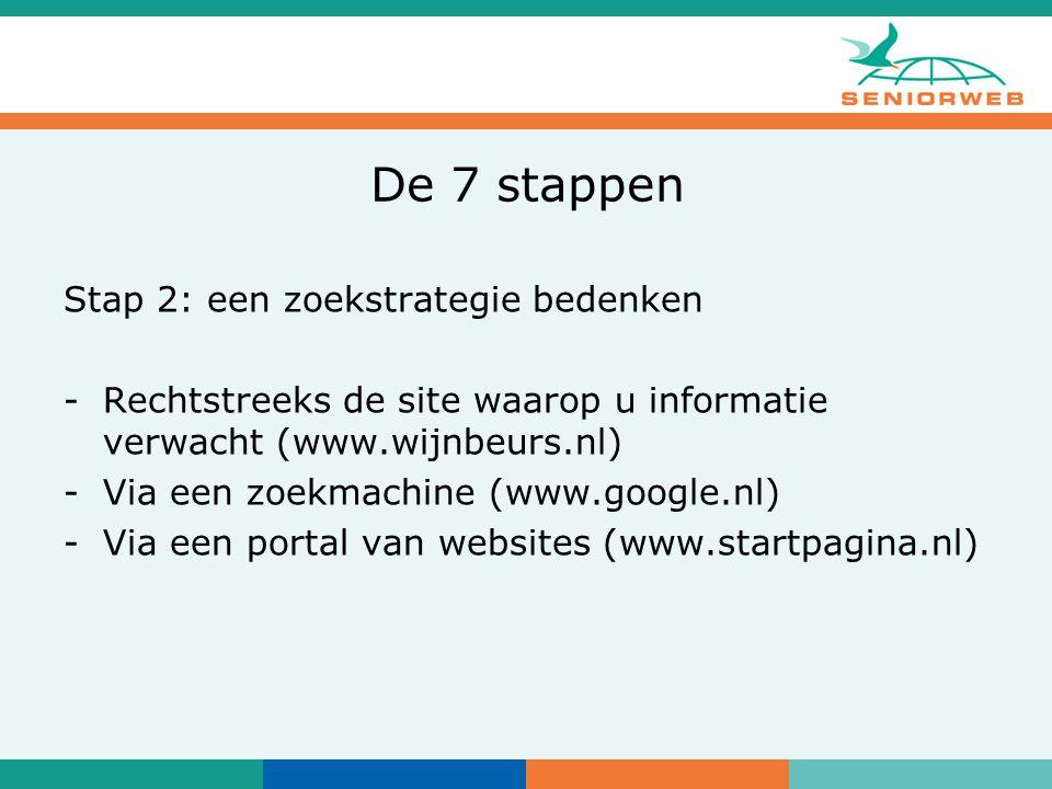 De 7 stappen Stap 2: een zoekstrategie bedenken -Rechtstreeks de site waarop u informatie verwacht (www.wijnbeurs.nl) -Via een zoekmachine (www.google.nl) -Via een portal van websites (www.startpagina.nl)
