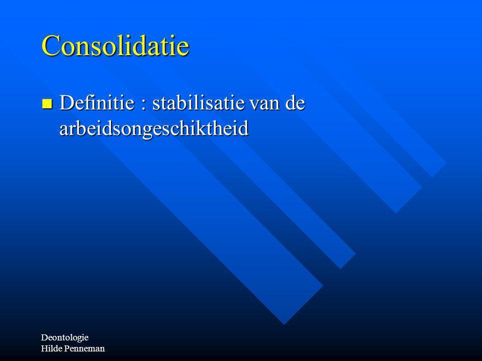 Deontologie Hilde Penneman Consolidatie Definitie : stabilisatie van de arbeidsongeschiktheid Definitie : stabilisatie van de arbeidsongeschiktheid