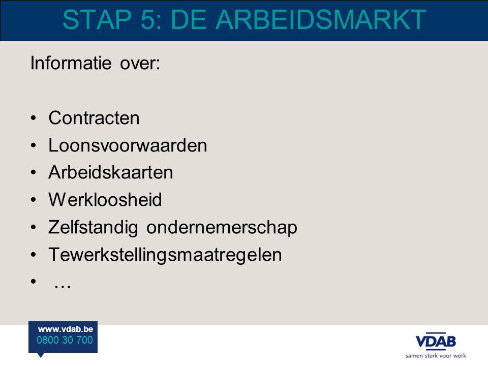 www.vdab.be 0800 30 700 STAP 5: DE ARBEIDSMARKT Informatie over: Contracten Loonsvoorwaarden Arbeidskaarten Werkloosheid Zelfstandig ondernemerschap T