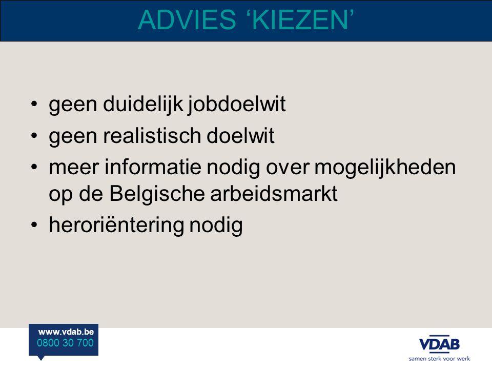 www.vdab.be 0800 30 700 ADVIES 'KIEZEN' geen duidelijk jobdoelwit geen realistisch doelwit meer informatie nodig over mogelijkheden op de Belgische ar