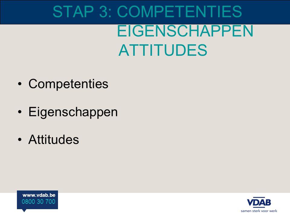 www.vdab.be 0800 30 700 STAP 3: COMPETENTIES EIGENSCHAPPEN ATTITUDES Competenties Eigenschappen Attitudes
