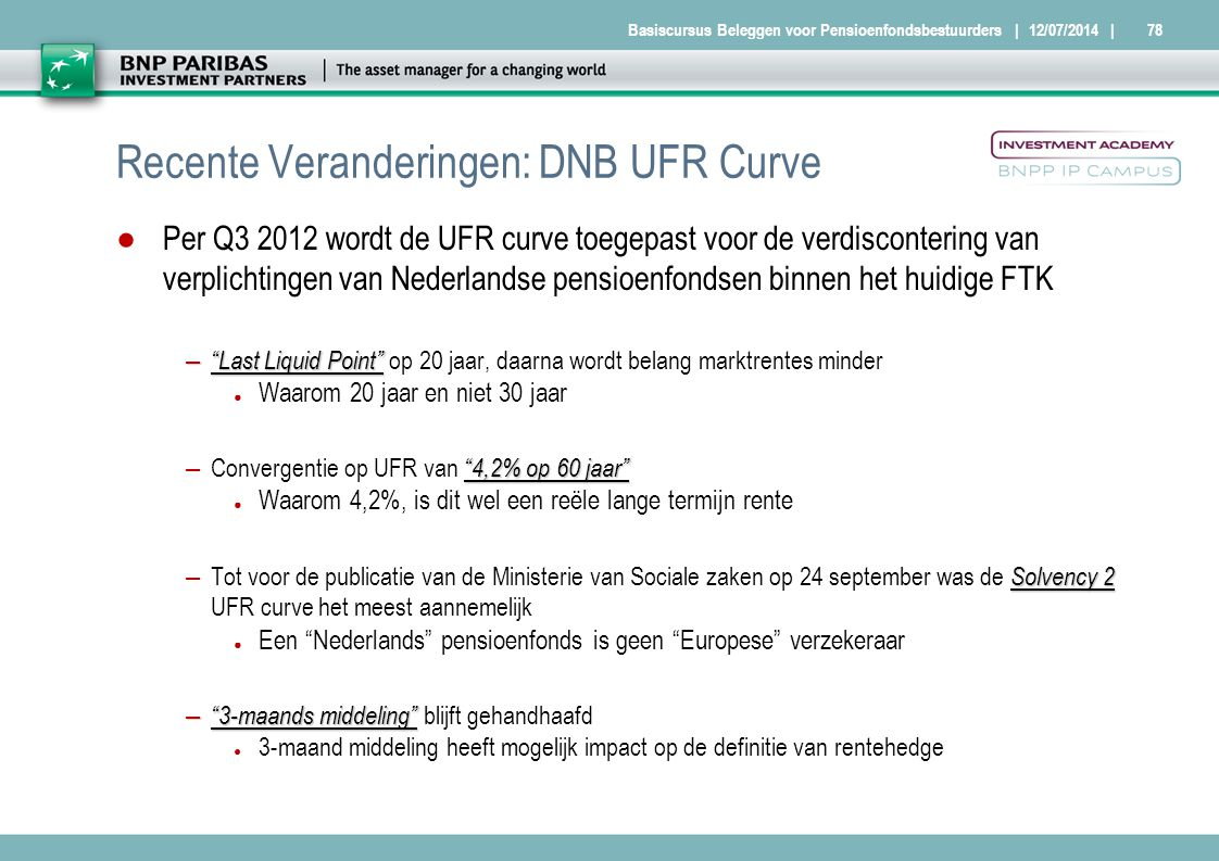 Basiscursus Beleggen voor Pensioenfondsbestuurders Recente Veranderingen: DNB UFR Curve ●Per Q3 2012 wordt de UFR curve toegepast voor de verdisconter