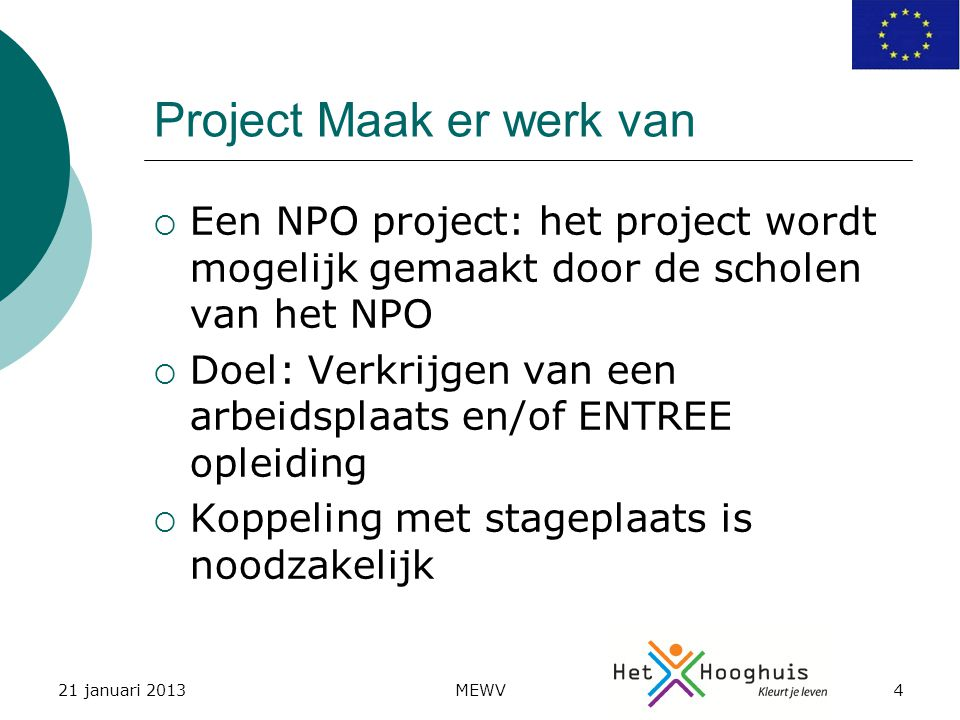 21 januari 2013MEWV4 Project Maak er werk van  Een NPO project: het project wordt mogelijk gemaakt door de scholen van het NPO  Doel: Verkrijgen van een arbeidsplaats en/of ENTREE opleiding  Koppeling met stageplaats is noodzakelijk