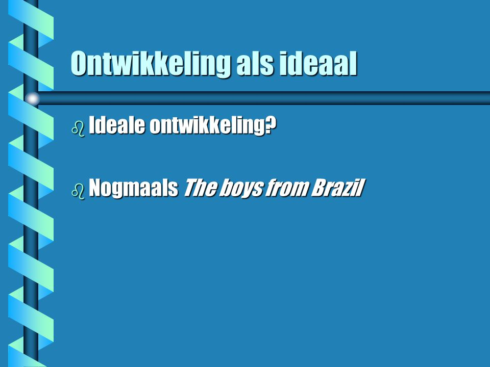 Ontwikkeling als ideaal b Ideale ontwikkeling? b Nogmaals The boys from Brazil