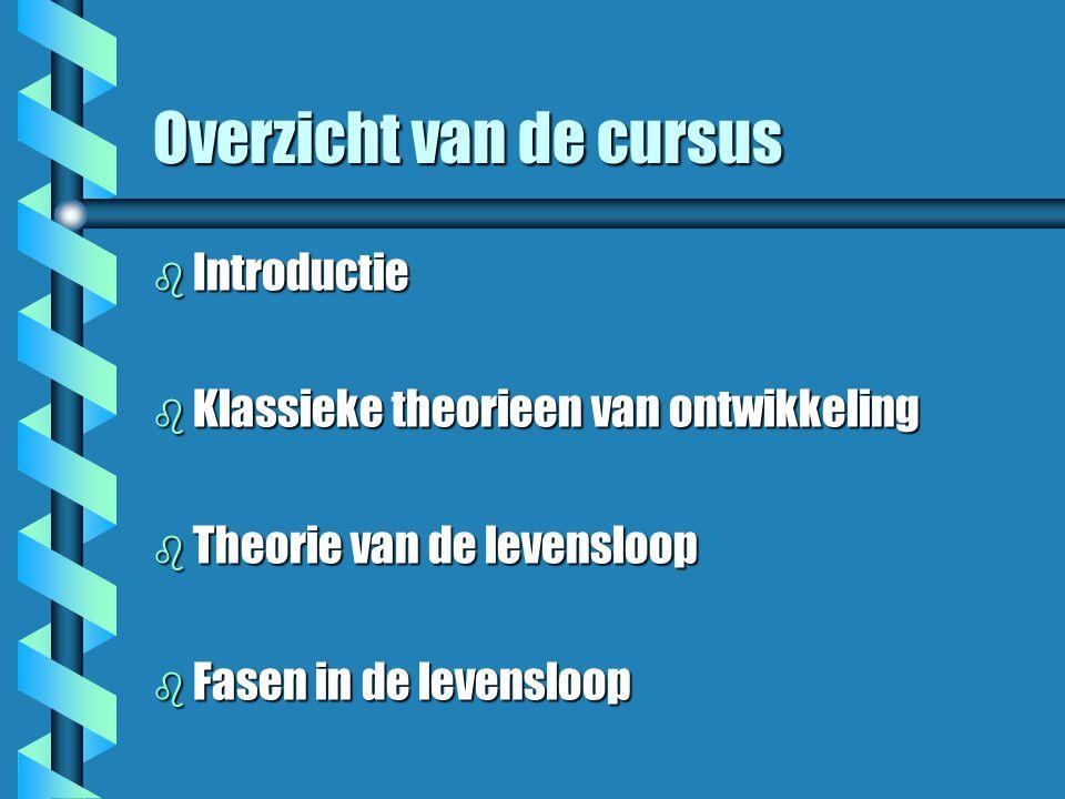 Overzicht van de cursus b Introductie b Klassieke theorieen van ontwikkeling b Theorie van de levensloop b Fasen in de levensloop