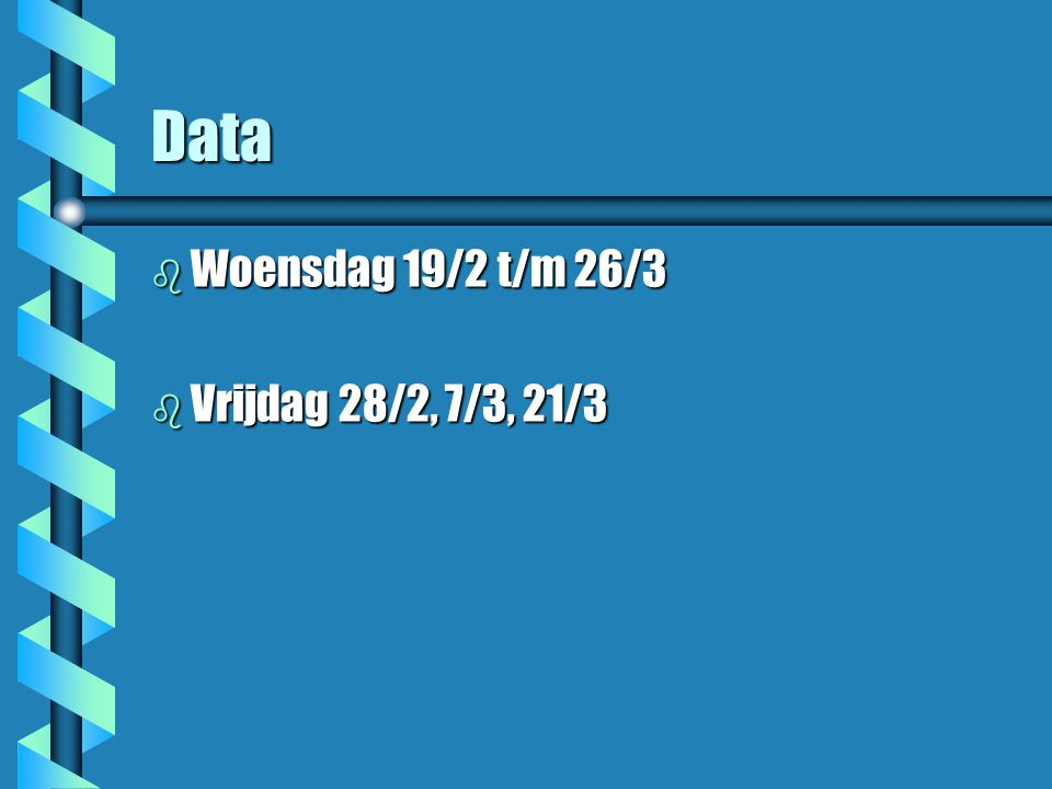 Data b Woensdag 19/2 t/m 26/3 b Vrijdag 28/2, 7/3, 21/3