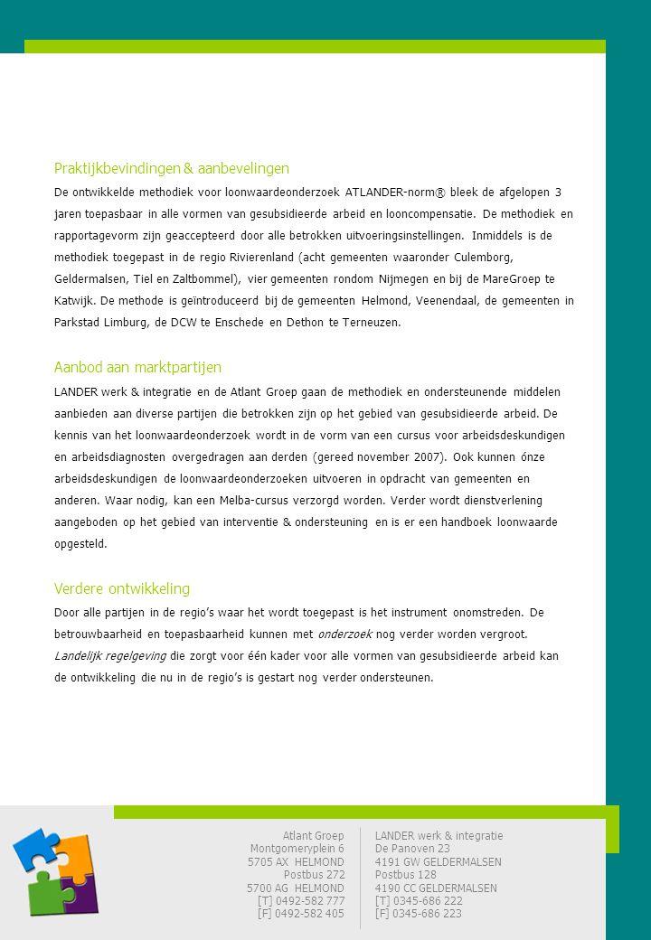 Atlant Groep Montgomeryplein 6 5705 AX HELMOND Postbus 272 5700 AG HELMOND [T] 0492-582 777 [F] 0492-582 405 LANDER werk & integratie De Panoven 23 4191 GW GELDERMALSEN Postbus 128 4190 CC GELDERMALSEN [T] 0345-686 222 [F] 0345-686 223 Praktijkbevindingen & aanbevelingen De ontwikkelde methodiek voor loonwaardeonderzoek ATLANDER-norm® bleek de afgelopen 3 jaren toepasbaar in alle vormen van gesubsidieerde arbeid en looncompensatie.