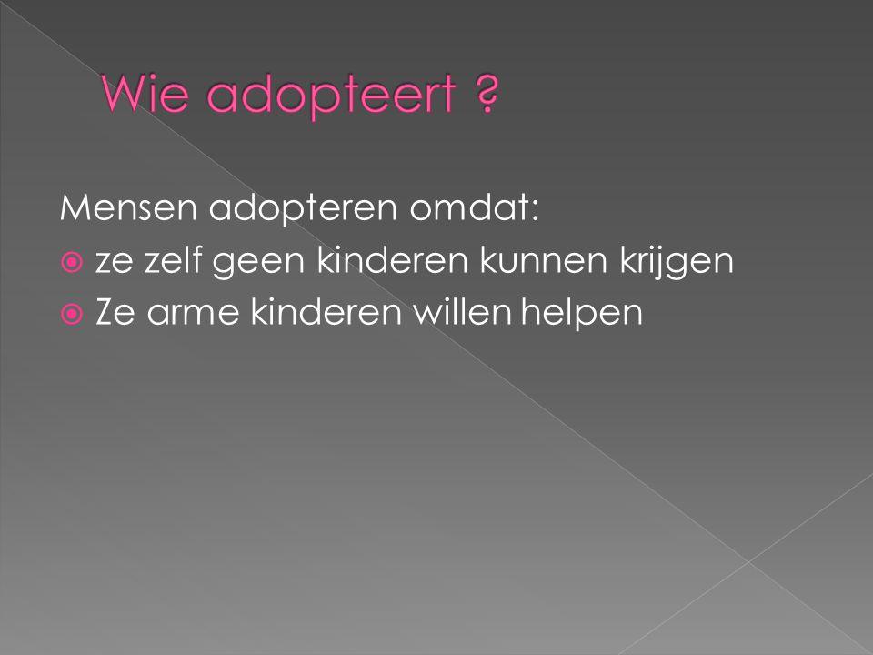 Mensen adopteren omdat:  ze zelf geen kinderen kunnen krijgen  Ze arme kinderen willen helpen