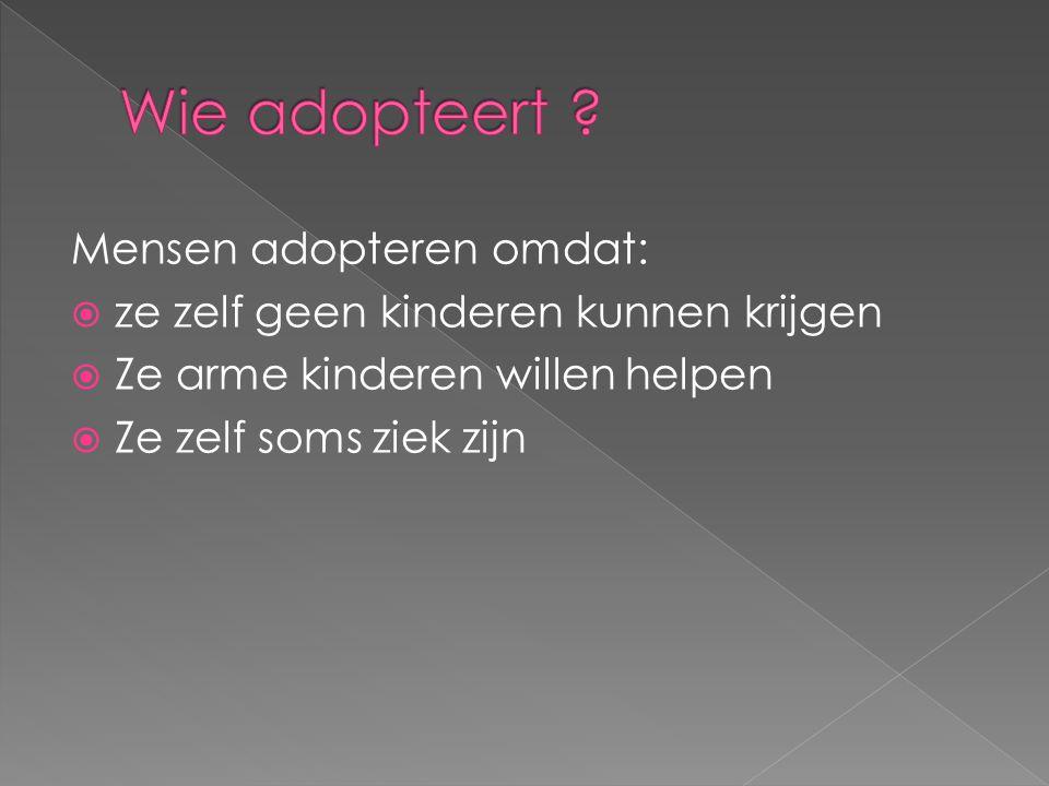 Mensen adopteren omdat:  ze zelf geen kinderen kunnen krijgen  Ze arme kinderen willen helpen  Ze zelf soms ziek zijn