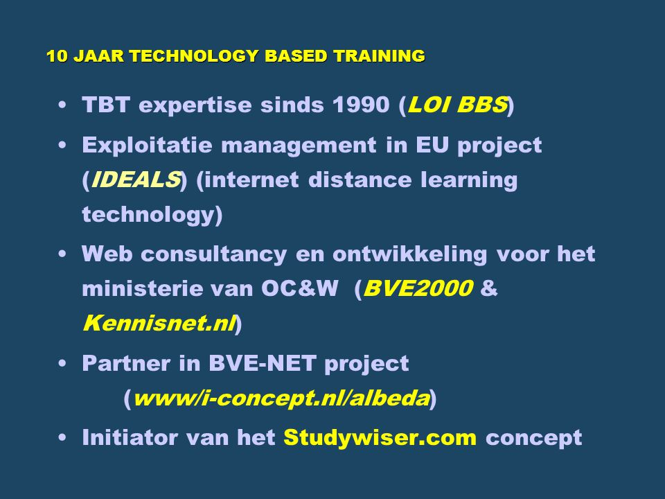 10 JAAR TECHNOLOGY BASED TRAINING TBT expertise sinds 1990 (LOI BBS) Exploitatie management in EU project (IDEALS) (internet distance learning technology) Web consultancy en ontwikkeling voor het ministerie van OC&W (BVE2000 & Kennisnet.nl) Partner in BVE-NET project (www/i-concept.nl/albeda) Initiator van het Studywiser.com concept