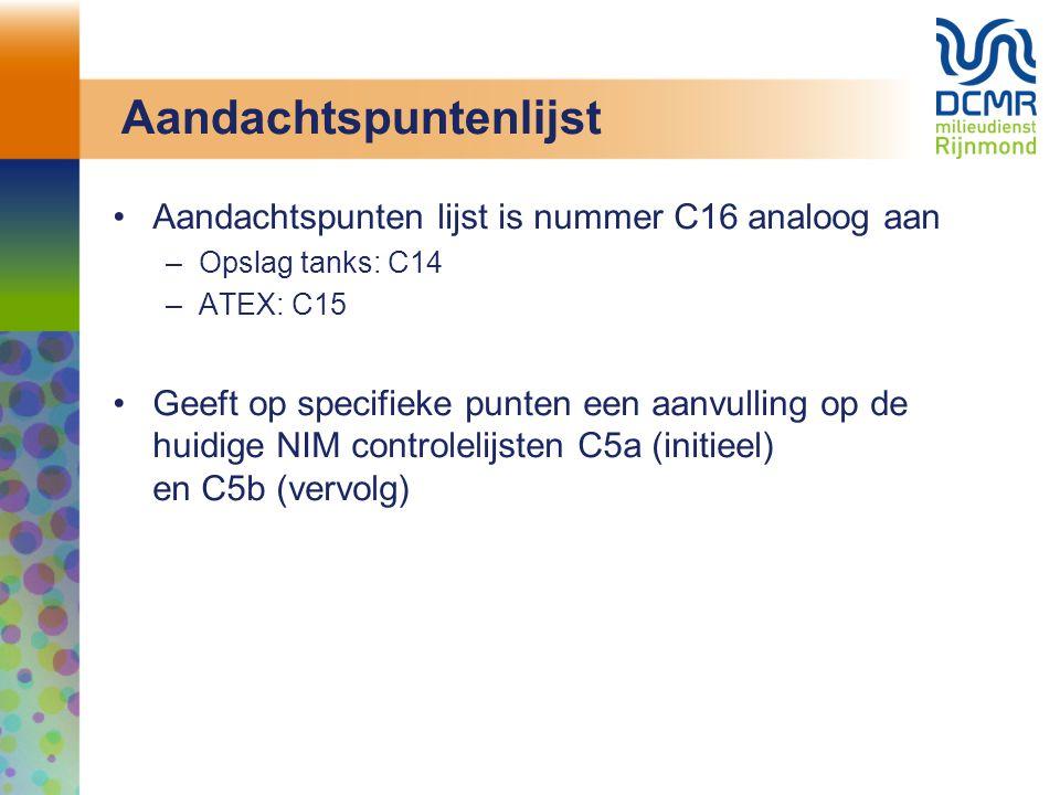 Aandachtspuntenlijst Aandachtspunten lijst is nummer C16 analoog aan –Opslag tanks: C14 –ATEX: C15 Geeft op specifieke punten een aanvulling op de huidige NIM controlelijsten C5a (initieel) en C5b (vervolg)
