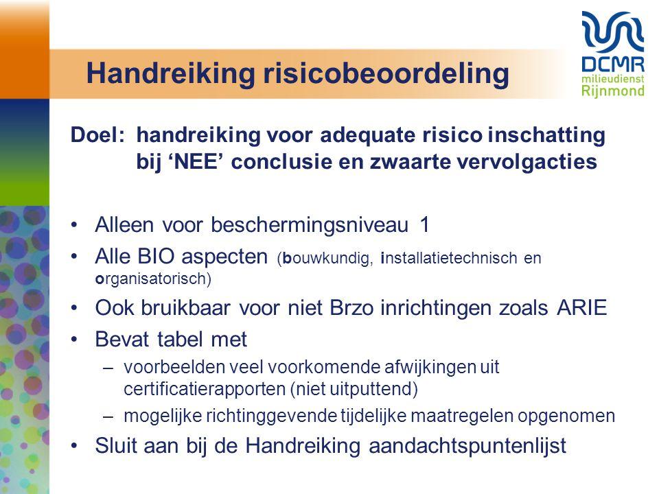 Handreiking risicobeoordeling Doel:handreiking voor adequate risico inschatting bij 'NEE' conclusie en zwaarte vervolgacties Alleen voor beschermingsniveau 1 Alle BIO aspecten (bouwkundig, installatietechnisch en organisatorisch) Ook bruikbaar voor niet Brzo inrichtingen zoals ARIE Bevat tabel met –voorbeelden veel voorkomende afwijkingen uit certificatierapporten (niet uitputtend) –mogelijke richtinggevende tijdelijke maatregelen opgenomen Sluit aan bij de Handreiking aandachtspuntenlijst