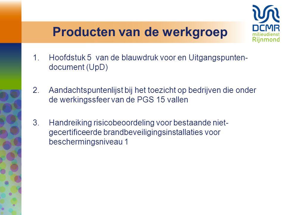 Producten van de werkgroep 1.Hoofdstuk 5 van de blauwdruk voor en Uitgangspunten- document (UpD) 2.Aandachtspuntenlijst bij het toezicht op bedrijven die onder de werkingssfeer van de PGS 15 vallen 3.Handreiking risicobeoordeling voor bestaande niet- gecertificeerde brandbeveiligingsinstallaties voor beschermingsniveau 1