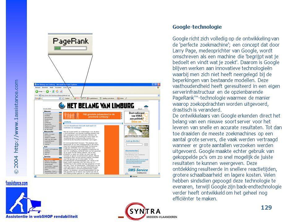 © 2004 http://www.1assistance.com 129 Google-technologie Google richt zich volledig op de ontwikkeling van de perfecte zoekmachine ; een concept dat door Larry Page, medeoprichter van Google, wordt omschreven als een machine die begrijpt wat je bedoelt en vindt wat je zoekt .