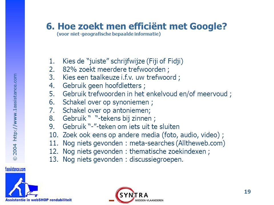 """© 2004 http://www.1assistance.com 19 6. Hoe zoekt men efficiënt met Google? (voor niet-geografische bepaalde informatie) 1.Kies de """"juiste"""" schrijfwij"""
