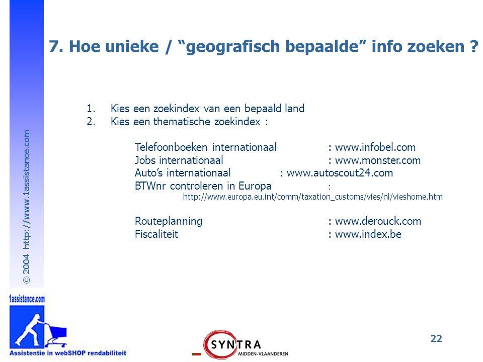 """© 2004 http://www.1assistance.com 22 7. Hoe unieke / """"geografisch bepaalde"""" info zoeken ? 1.Kies een zoekindex van een bepaald land 2.Kies een themati"""
