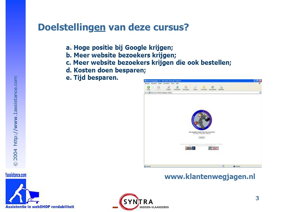© 2004 http://www.1assistance.com 3 www.klantenwegjagen.nl Doelstellingen van deze cursus? a. Hoge positie bij Google krijgen; b. Meer website bezoeke